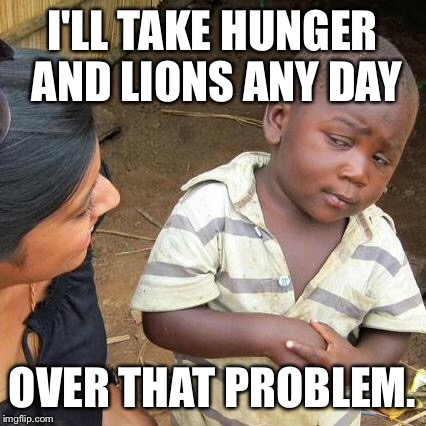 Third World Skeptical Kid Meme | I'LL TAKE HUNGER AND LIONS ANY DAY OVER THAT PROBLEM. | image tagged in memes,third world skeptical kid | made w/ Imgflip meme maker