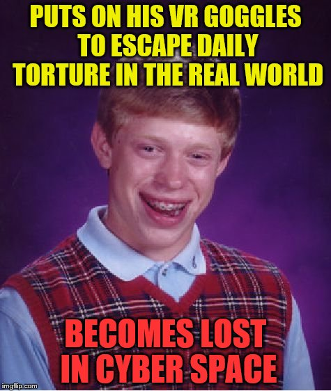 Bad Luck Brian Meme | PUTS ON HIS VR GOGGLES TO ESCAPE DAILY TORTURE IN THE REAL WORLD BECOMES LOST IN CYBER SPACE | image tagged in memes,bad luck brian | made w/ Imgflip meme maker