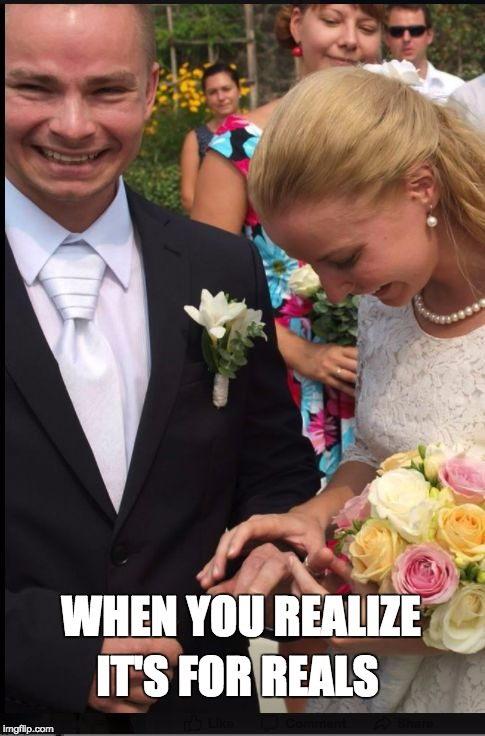 WHEN YOU REALIZE IT'S FOR REALS  | WHEN YOU REALIZE IT'S FOR REALS | image tagged in wedding,marriage,happy,wife,husband,kill me now | made w/ Imgflip meme maker