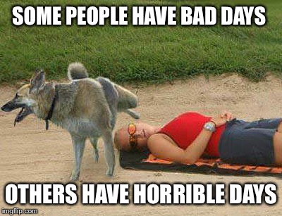 SOME PEOPLE HAVE BAD DAYS OTHERS HAVE HORRIBLE DAYS | made w/ Imgflip meme maker