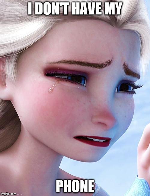 Elsa crying over ..... | I DON'T HAVE MY PHONE | image tagged in elsa crying over | made w/ Imgflip meme maker