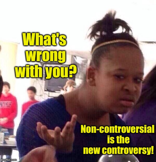 Black Girl Wat Meme | What's wrong with you? Non-controversial is the new controversy! | image tagged in memes,black girl wat | made w/ Imgflip meme maker