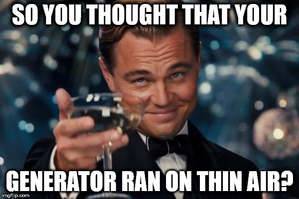 Leonardo Dicaprio Cheers Meme | SO YOU THOUGHT THAT YOUR GENERATOR RAN ON THIN AIR? | image tagged in memes,leonardo dicaprio cheers | made w/ Imgflip meme maker