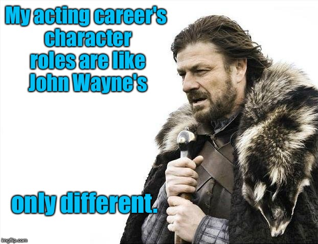 Sean Bean - highest number of killed character roles since Bad Luck Brian! | My acting career's character roles are like John Wayne's only different. | image tagged in memes,brace yourselves x is coming,sean bean,john wayne,character deaths,comparison | made w/ Imgflip meme maker