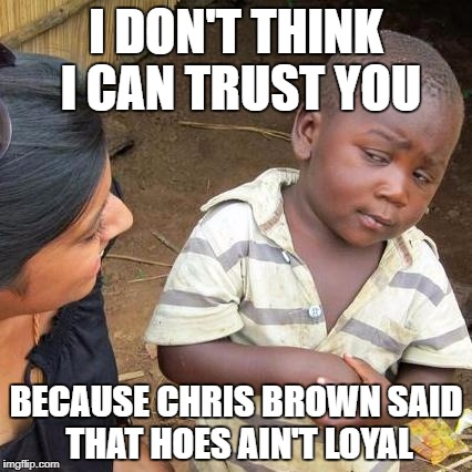 Third World Skeptical Kid Meme | I DON'T THINK I CAN TRUST YOU BECAUSE CHRIS BROWN SAID THAT HOES AIN'T LOYAL | image tagged in memes,third world skeptical kid | made w/ Imgflip meme maker