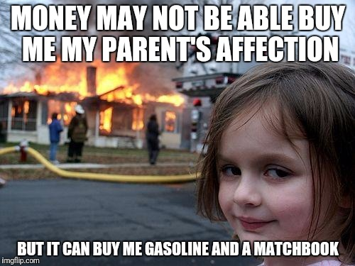 Disaster Girl Meme | MONEY MAY NOT BE ABLE BUY ME MY PARENT'S AFFECTION BUT IT CAN BUY ME GASOLINE AND A MATCHBOOK | image tagged in memes,disaster girl | made w/ Imgflip meme maker