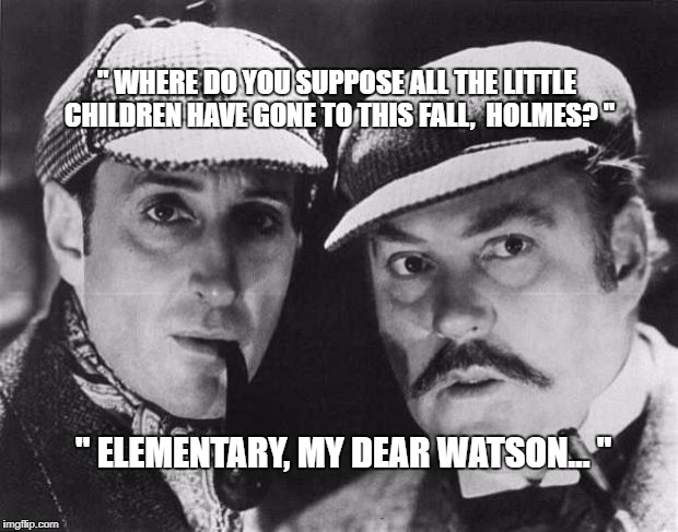 "sherlock holmes | "" WHERE DO YOU SUPPOSE ALL THE LITTLE CHILDREN HAVE GONE TO THIS FALL,  HOLMES? "" "" ELEMENTARY, MY DEAR WATSON... "" 