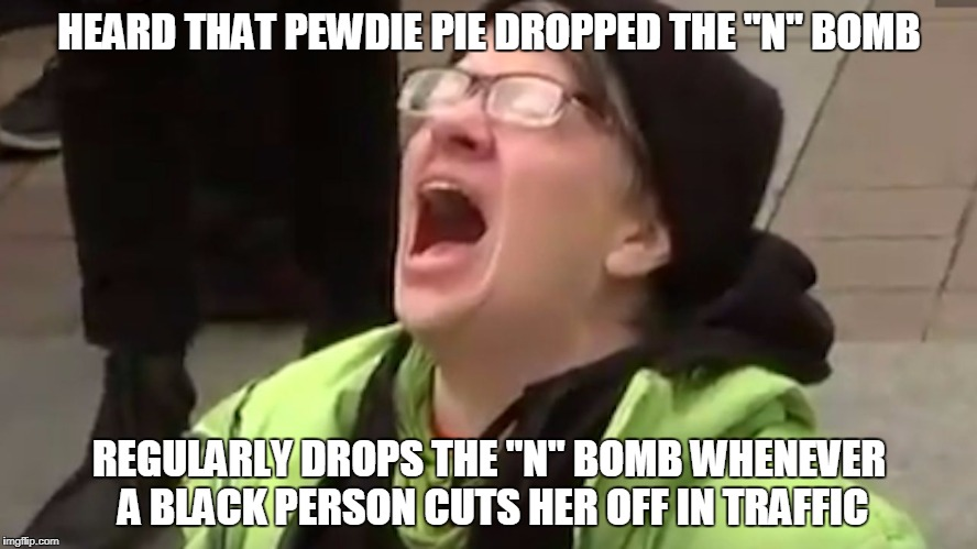 "Triggered Liberal Pewdie Pie Hypocrisy  | HEARD THAT PEWDIE PIE DROPPED THE ""N"" BOMB REGULARLY DROPS THE ""N"" BOMB WHENEVER A BLACK PERSON CUTS HER OFF IN TRAFFIC 