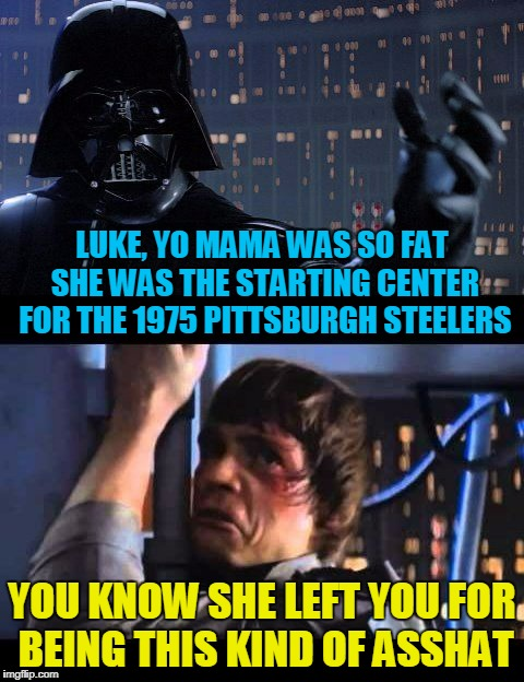 LUKE, YO MAMA WAS SO FAT SHE WAS THE STARTING CENTER FOR THE 1975 PITTSBURGH STEELERS YOU KNOW SHE LEFT YOU FOR BEING THIS KIND OF ASSHAT | made w/ Imgflip meme maker