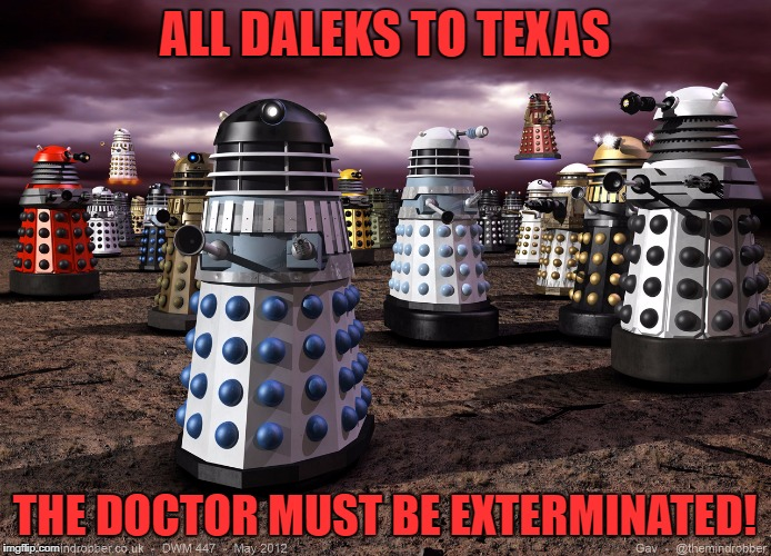 Every Dalek Ever | ALL DALEKS TO TEXAS THE DOCTOR MUST BE EXTERMINATED! | image tagged in every dalek ever | made w/ Imgflip meme maker