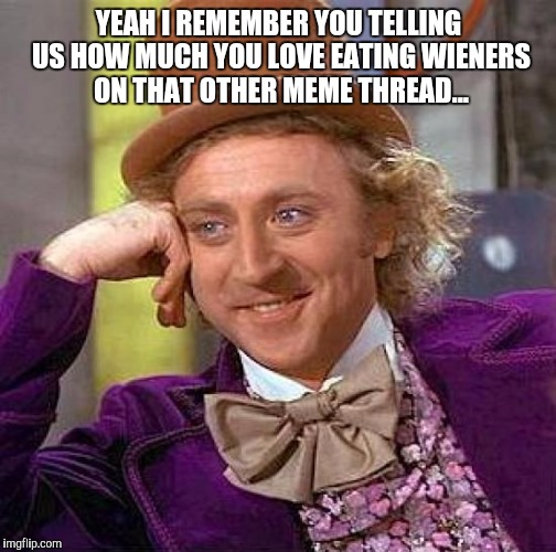 Creepy Condescending Wonka Meme | YEAH I REMEMBER YOU TELLING US HOW MUCH YOU LOVE EATING WIENERS ON THAT OTHER MEME THREAD... | image tagged in memes,creepy condescending wonka | made w/ Imgflip meme maker