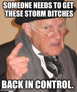 Back In My Day Meme | SOMEONE NEEDS TO GET THESE STORM B**CHES BACK IN CONTROL. | image tagged in memes,back in my day | made w/ Imgflip meme maker