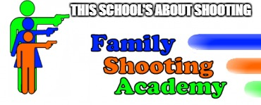 THIS SCHOOL'S ABOUT SHOOTING | made w/ Imgflip meme maker