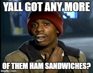 Y'all Got Any More Of That Meme | YALL GOT ANY MORE OF THEM HAM SANDWICHES? | image tagged in memes,yall got any more of | made w/ Imgflip meme maker