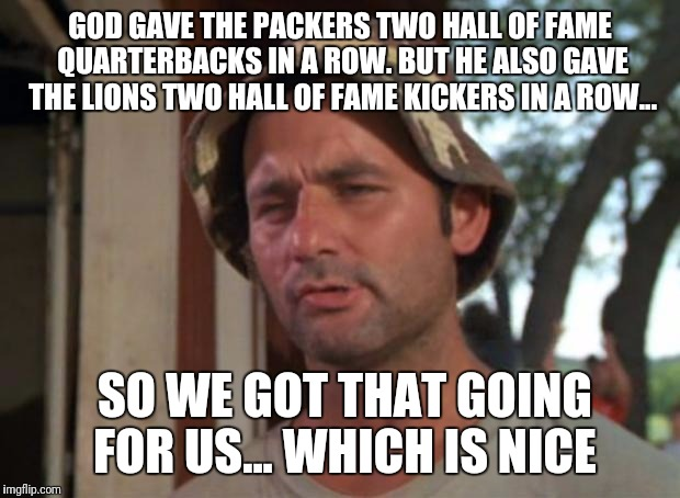 So I Got That Goin For Me Which Is Nice Meme | GOD GAVE THE PACKERS TWO HALL OF FAME QUARTERBACKS IN A ROW. BUT HE ALSO GAVE THE LIONS TWO HALL OF FAME KICKERS IN A ROW... SO WE GOT THAT  | image tagged in memes,so i got that goin for me which is nice | made w/ Imgflip meme maker