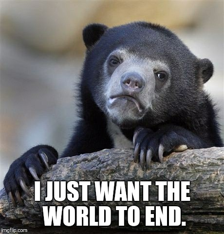 Confession Bear Meme | I JUST WANT THE WORLD TO END. | image tagged in memes,confession bear | made w/ Imgflip meme maker