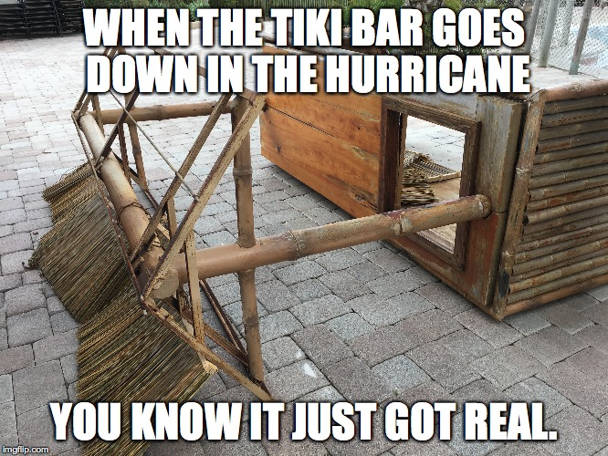 WHEN THE TIKI BAR GOES DOWN IN THE HURRICANE YOU KNOW IT JUST GOT REAL. | image tagged in hurricane,hurricane irma,tiki bar | made w/ Imgflip meme maker
