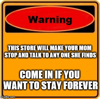 Warning Sign Meme | THIS STORE WILL MAKE YOUR MOM STOP AND TALK TO ANY ONE SHE FINDS COME IN IF YOU WANT TO STAY FOREVER | image tagged in memes,warning sign | made w/ Imgflip meme maker