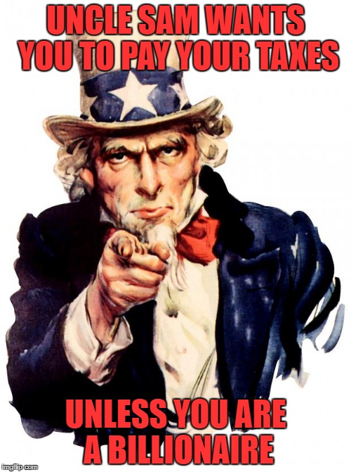 Uncle Sam Meme | UNCLE SAM WANTS YOU TO PAY YOUR TAXES UNLESS YOU ARE A BILLIONAIRE | image tagged in memes,uncle sam | made w/ Imgflip meme maker