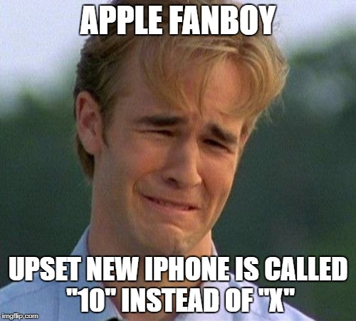 "1990s First World Problems Meme | APPLE FANBOY UPSET NEW IPHONE IS CALLED ""10"" INSTEAD OF ""X"" 