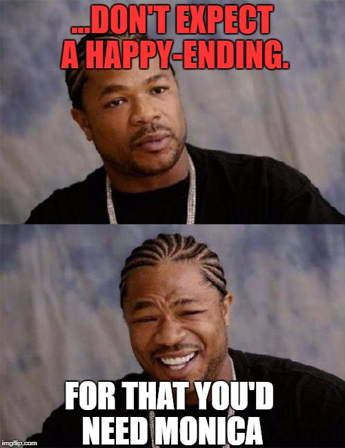 Dawg | ...DON'T EXPECT A HAPPY-ENDING. FOR THAT YOU'D NEED MONICA | image tagged in dawg | made w/ Imgflip meme maker