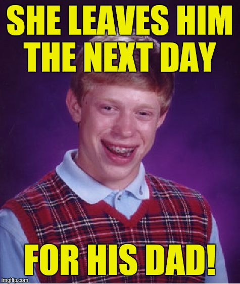 Bad Luck Brian Meme | SHE LEAVES HIM THE NEXT DAY FOR HIS DAD! | image tagged in memes,bad luck brian | made w/ Imgflip meme maker