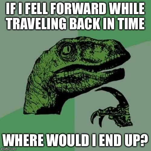 Philosoraptor Meme | IF I FELL FORWARD WHILE TRAVELING BACK IN TIME WHERE WOULD I END UP? | image tagged in memes,philosoraptor | made w/ Imgflip meme maker