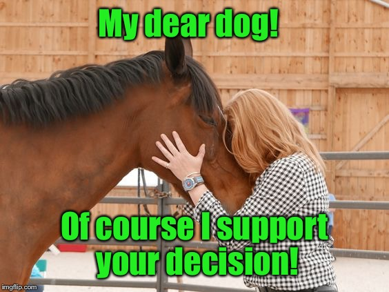 My dear dog! Of course I support your decision! | made w/ Imgflip meme maker