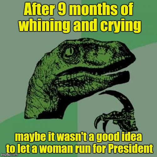 At the risk of sounding misogynistic | After 9 months of whining and crying maybe it wasn't a good idea to let a woman run for President | image tagged in memes,philosoraptor,libtards,crying,make it stop,submission | made w/ Imgflip meme maker