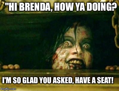 "Evil Dead Girl | ""HI BRENDA, HOW YA DOING? I'M SO GLAD YOU ASKED, HAVE A SEAT! 