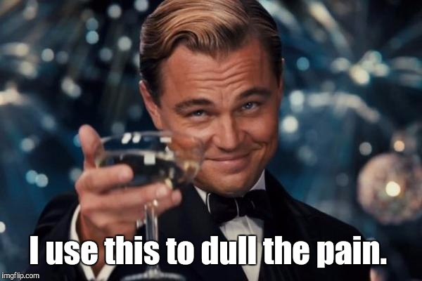 Leonardo Dicaprio Cheers Meme | I use this to dull the pain. | image tagged in memes,leonardo dicaprio cheers | made w/ Imgflip meme maker
