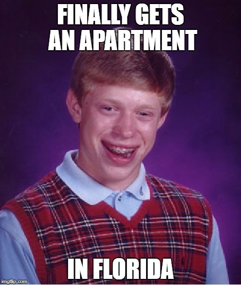 Bad Luck Brian Meme | FINALLY GETS AN APARTMENT IN FLORIDA | image tagged in memes,bad luck brian | made w/ Imgflip meme maker