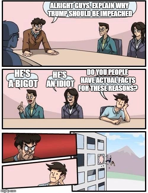 Boardroom Meeting Suggestion Meme | ALRIGHT GUYS, EXPLAIN WHY TRUMP SHOULD BE IMPEACHED HE'S A BIGOT HE'S AN IDIOT DO YOU PEOPLE HAVE ACTUAL FACTS FOR THESE REASONS? | image tagged in memes,boardroom meeting suggestion | made w/ Imgflip meme maker
