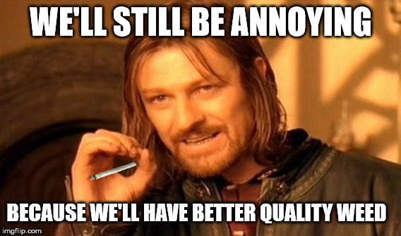 One Does Not Simply Meme | WE'LL STILL BE ANNOYING BECAUSE WE'LL HAVE BETTER QUALITY WEED | image tagged in memes,one does not simply | made w/ Imgflip meme maker