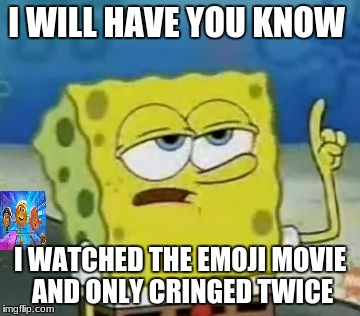 Ill Have You Know Spongebob Meme | I WILL HAVE YOU KNOW I WATCHED THE EMOJI MOVIE AND ONLY CRINGED TWICE | image tagged in memes,ill have you know spongebob | made w/ Imgflip meme maker