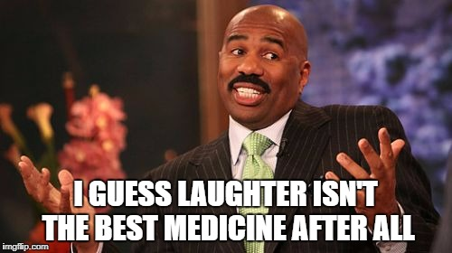 Steve Harvey Meme | I GUESS LAUGHTER ISN'T THE BEST MEDICINE AFTER ALL | image tagged in memes,steve harvey | made w/ Imgflip meme maker