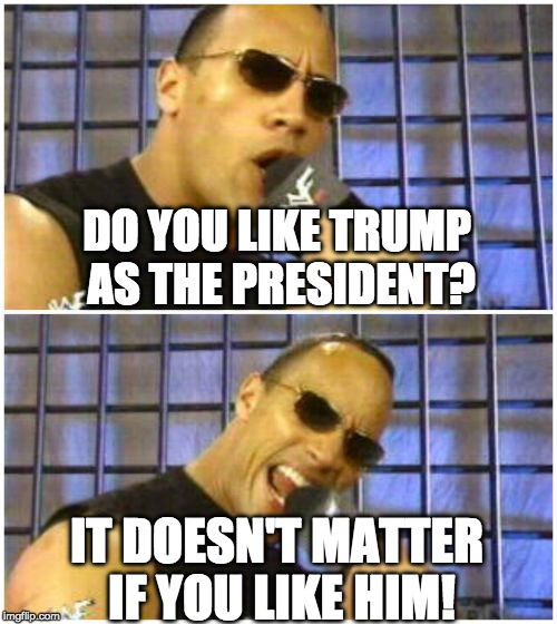Man, I love The Rock but I hope he isn't serious about running.  | DO YOU LIKE TRUMP AS THE PRESIDENT? IT DOESN'T MATTER IF YOU LIKE HIM! | image tagged in memes,the rock it doesnt matter,donald trump,the rock,iwanttobebacon,president | made w/ Imgflip meme maker