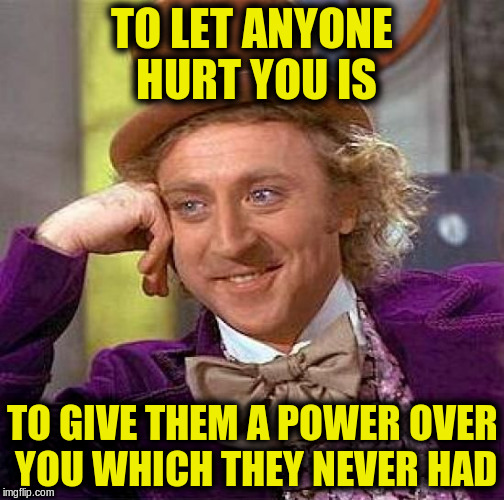 Creepy Condescending Wonka Meme | TO LET ANYONE HURT YOU IS TO GIVE THEM A POWER OVER YOU WHICH THEY NEVER HAD | image tagged in memes,creepy condescending wonka | made w/ Imgflip meme maker