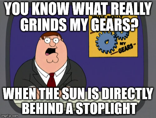 Peter Griffin News Meme | YOU KNOW WHAT REALLY GRINDS MY GEARS? WHEN THE SUN IS DIRECTLY BEHIND A STOPLIGHT | image tagged in memes,peter griffin news | made w/ Imgflip meme maker
