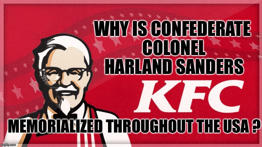 Confederate Colonel Sanders | WHY IS CONFEDERATE COLONEL HARLAND SANDERS MEMORIALIZED THROUGHOUT THE USA ? | image tagged in kfc,colonel sanders,confederate statues,blm,racism | made w/ Imgflip meme maker