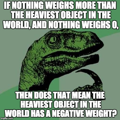 Philosoraptor Meme | IF NOTHING WEIGHS MORE THAN THE HEAVIEST OBJECT IN THE WORLD, AND NOTHING WEIGHS 0, THEN DOES THAT MEAN THE HEAVIEST OBJECT IN THE WORLD HAS | image tagged in memes,philosoraptor | made w/ Imgflip meme maker