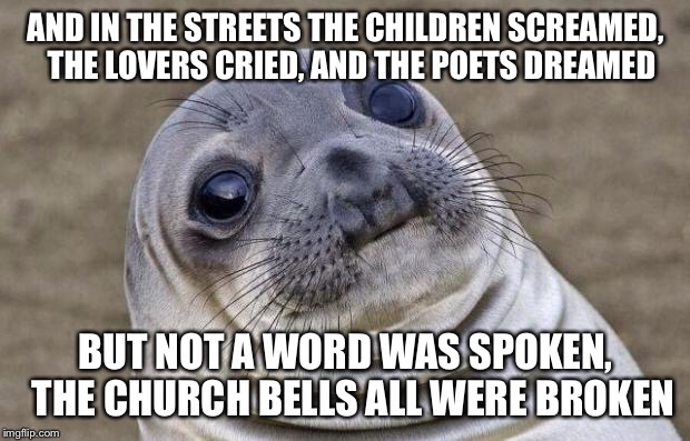 The Day The Memeing Died | AND IN THE STREETS THE CHILDREN SCREAMED,  THE LOVERS CRIED, AND THE POETS DREAMED BUT NOT A WORD WAS SPOKEN,  THE CHURCH BELLS ALL WERE BRO | image tagged in memes,awkward moment sealion,goodbye imgflip,it's been a slice | made w/ Imgflip meme maker