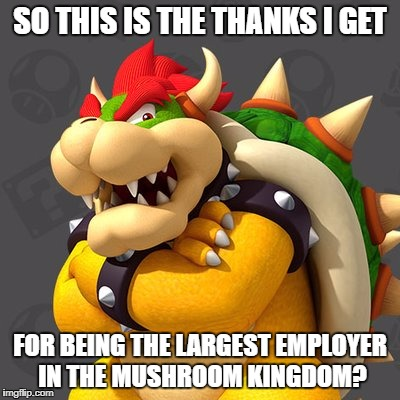 SO THIS IS THE THANKS I GET FOR BEING THE LARGEST EMPLOYER IN THE MUSHROOM KINGDOM? | made w/ Imgflip meme maker