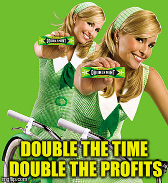 DOUBLE THE TIME DOUBLE THE PROFITS | made w/ Imgflip meme maker