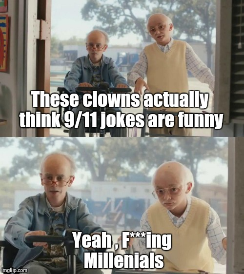 Seriously , they're not funny | These clowns actually think 9/11 jokes are funny Yeah , F***ing Millenials | image tagged in bad joke tim and charlie,9/11,please,stop,not funny | made w/ Imgflip meme maker