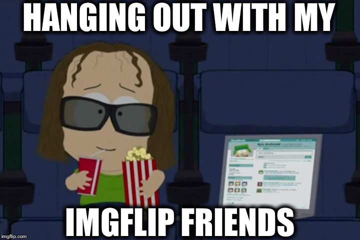 HANGING OUT WITH MY IMGFLIP FRIENDS | image tagged in memes,south park,funny,imgflip,friends,hey internet | made w/ Imgflip meme maker
