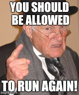 Back In My Day Meme | YOU SHOULD BE ALLOWED TO RUN AGAIN! | image tagged in memes,back in my day | made w/ Imgflip meme maker