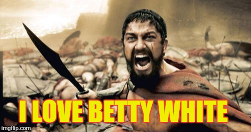 Sparta Leonidas Meme | I LOVE BETTY WHITE | image tagged in memes,sparta leonidas | made w/ Imgflip meme maker