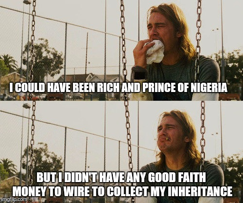 Too broke to get scammed | I COULD HAVE BEEN RICH AND PRINCE OF NIGERIA BUT I DIDN'T HAVE ANY GOOD FAITH MONEY TO WIRE TO COLLECT MY INHERITANCE | image tagged in memes,first world stoner problems | made w/ Imgflip meme maker