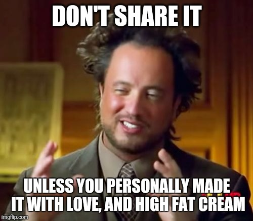 Ancient Aliens Meme | DON'T SHARE IT UNLESS YOU PERSONALLY MADE IT WITH LOVE, AND HIGH FAT CREAM | image tagged in memes,ancient aliens | made w/ Imgflip meme maker